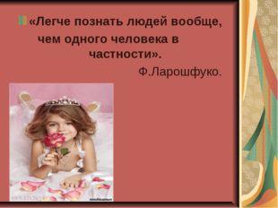«Легче познать людей вообще, чем одного человека в частности». Ф.Ларошфуко.