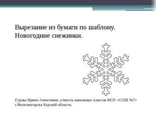 Вырезание из бумаги по шаблону. Новогодние снежинки. Гурова Ирина Алексеевна