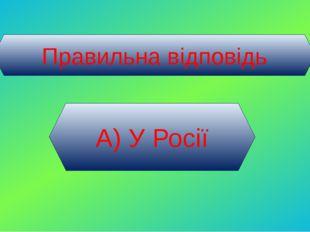 Правильна відповідь А) У Росії