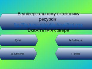 В універсальному вказівнику ресурсів ftp://ftp.kiev.ua/public/mail/bat.exe Вк