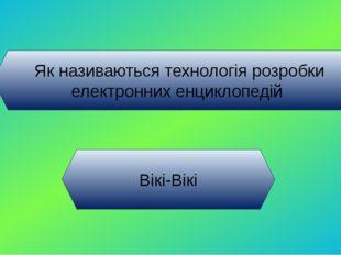 Як називаються технологія розробки електронних енциклопедій Вікі-Вікі