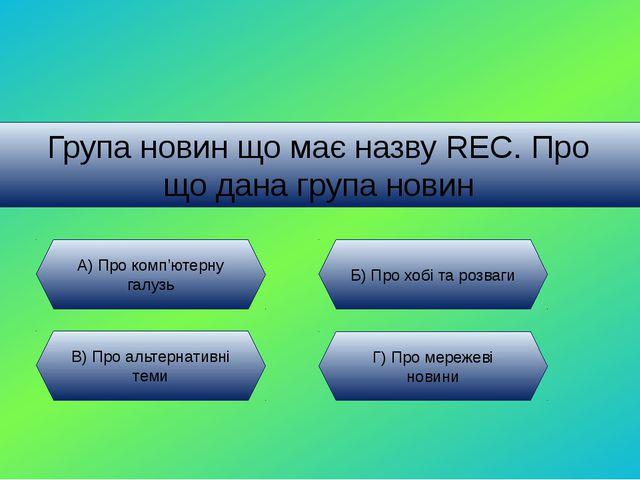 Група новин що має назву REC. Про що дана група новин А) Про комп'ютерну галу...