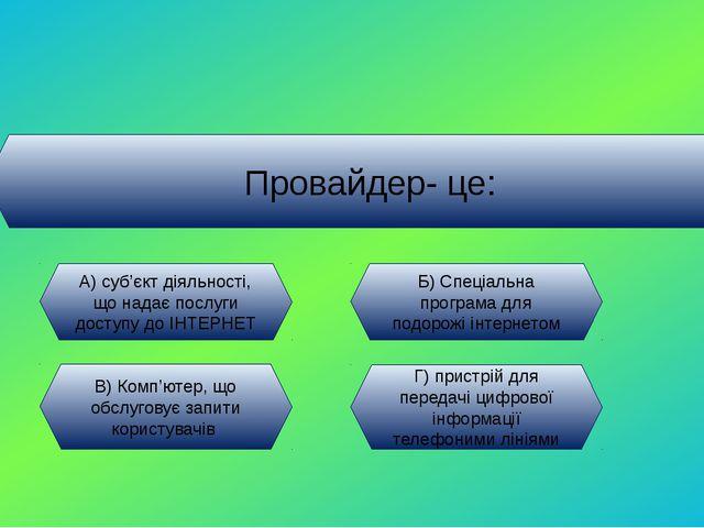 Провайдер- це: А) суб'єкт діяльності, що надає послуги доступу до ІНТЕРНЕТ Б)...