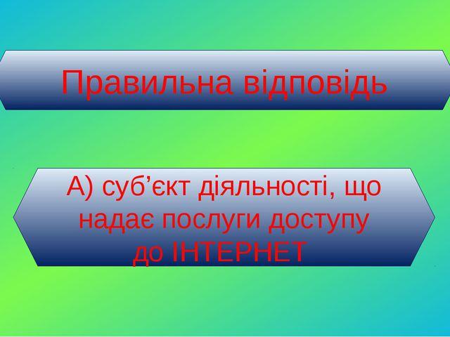 Правильна відповідь А) суб'єкт діяльності, що надає послуги доступу до ІНТЕРНЕТ