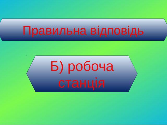 Правильна відповідь Б) робоча станція