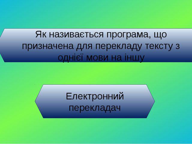 Як називається програма, що призначена для перекладу тексту з однієї мови на...