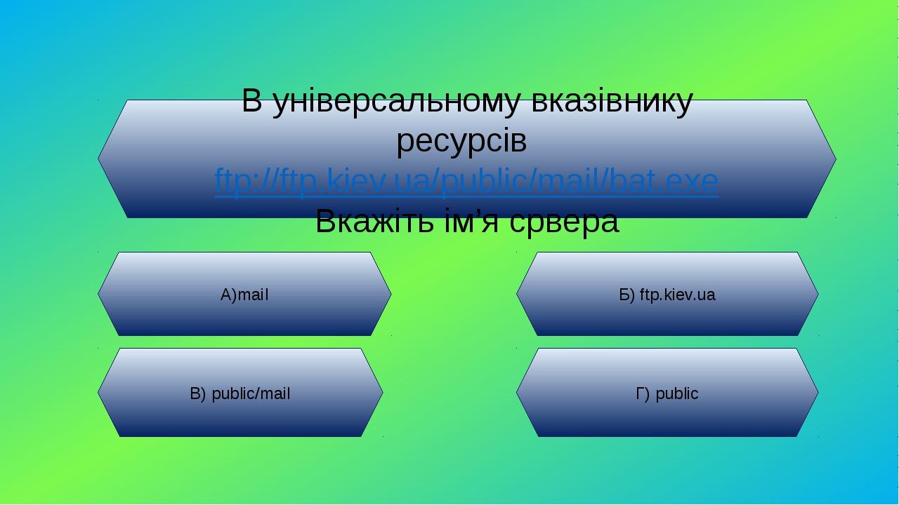 В універсальному вказівнику ресурсів ftp://ftp.kiev.ua/public/mail/bat.exe Вк...