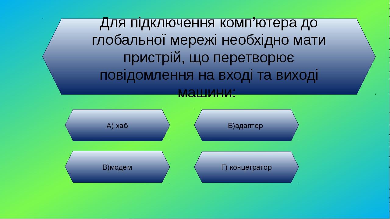 Для підключення комп'ютера до глобальної мережі необхідно мати пристрій, що п...