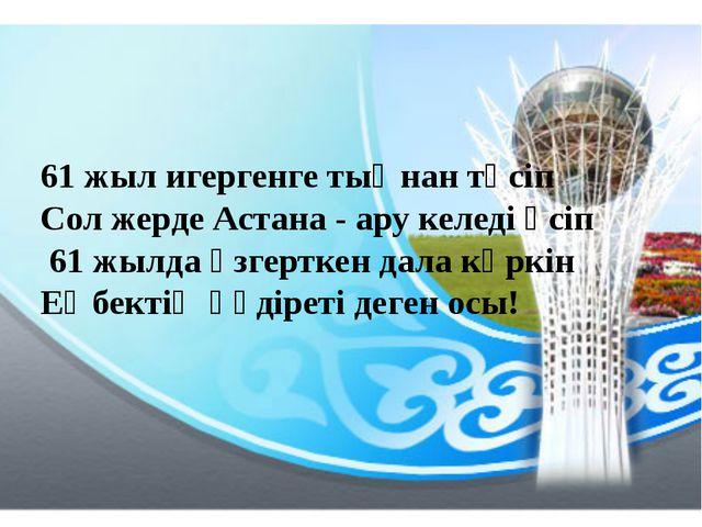 61 жыл игергенге тыңнан төсіп Сол жерде Астана - ару келеді өсіп 61 жылда өзг...