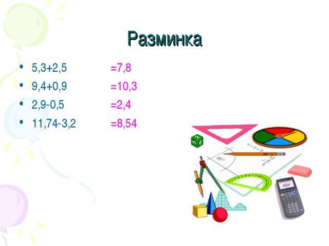 Разминка 5,3+2,5 9,4+0,9 2,9-0,5 11,74-3,2 =7,8 =10,3 =2,4 =8,54