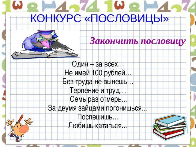 КОНКУРС «ПОСЛОВИЦЫ» Закончить пословицу Один – за всех… Не имей 100 рублей…...