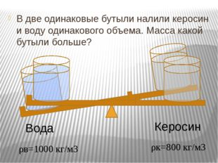 В две одинаковые бутыли налили керосин и воду одинакового объема. Масса како