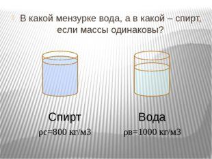 В какой мензурке вода, а в какой – спирт, если массы одинаковы? Вода Спирт ρ