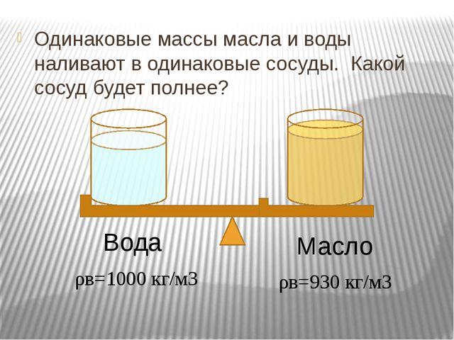 Одинаковые массы масла и воды наливают в одинаковые сосуды. Какой сосуд буде...