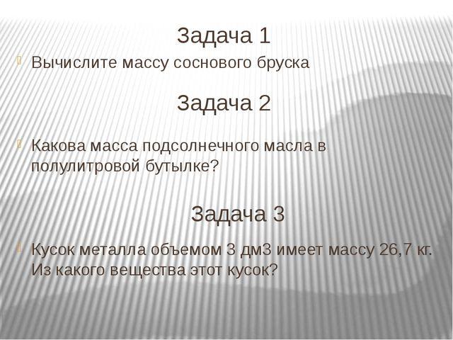 Задача 1 Вычислите массу соснового бруска Какова масса подсолнечного масла в...