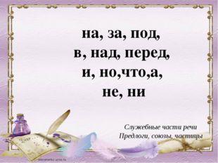 Служебные части речи Предлоги, союзы, частицы на, за, под, в, над, перед, и,