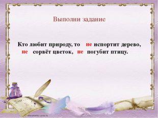 Выполни задание Кто любит природу, то испортит дерево, сорвёт цветок, погубит