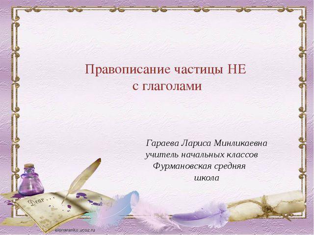 Правописание частицы НЕ с глаголами Гараева Лариса Минликаевна учитель началь...