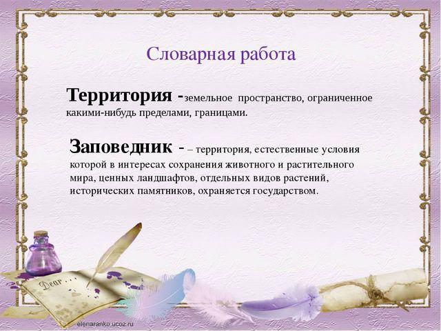 Словарная работа Заповедник- – территория, естественные условия которой в ин...