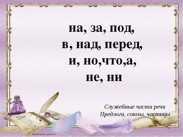 Служебные части речи Предлоги, союзы, частицы на, за, под, в, над, перед, и,...