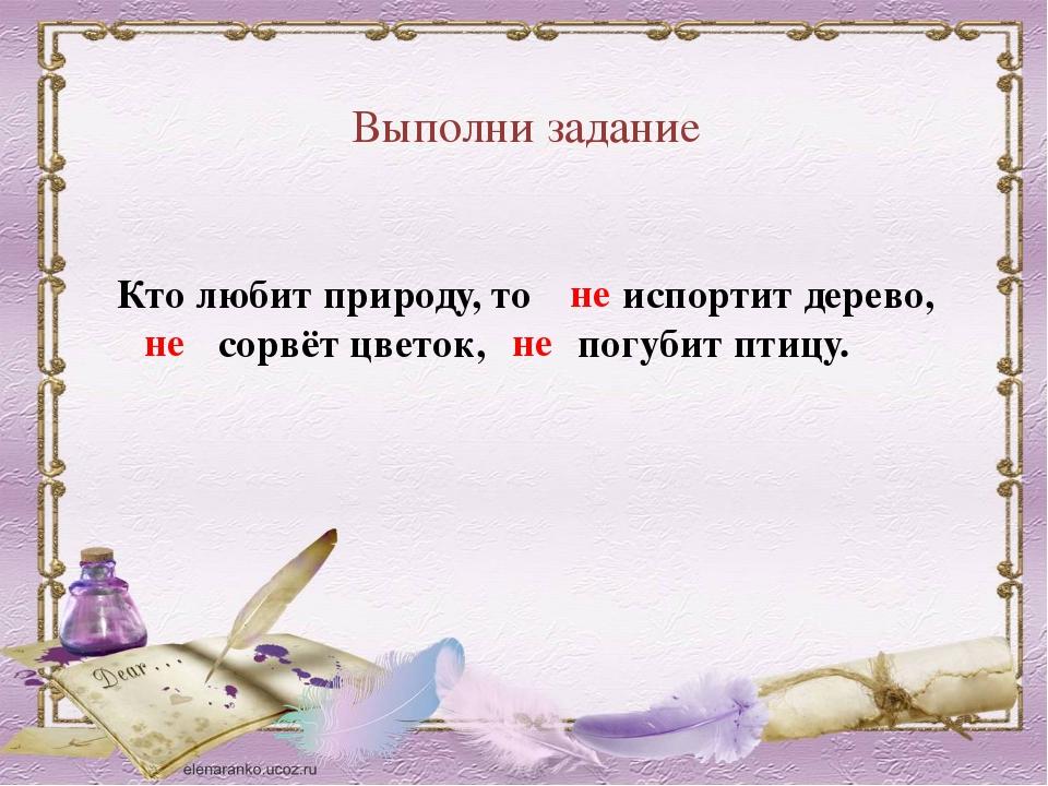 Выполни задание Кто любит природу, то испортит дерево, сорвёт цветок, погубит...