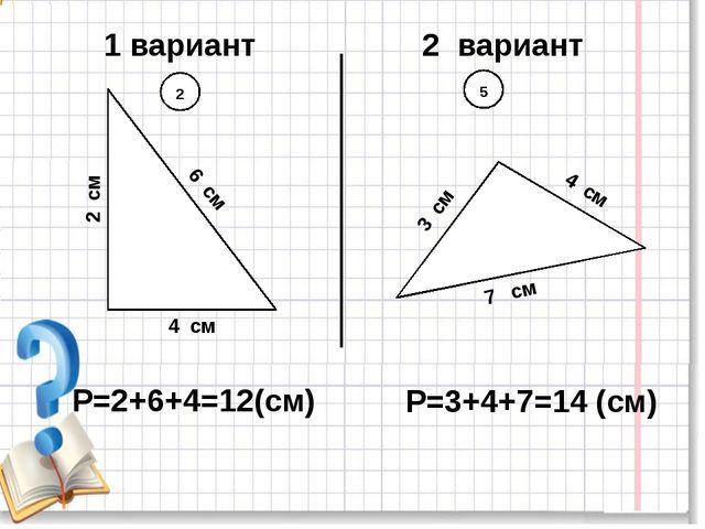1 вариант 2 вариант 5 2 6 см 2 см 4 см 3 см 4 см 7 см Р=2+6+4=12(см) Р=3+4+7=...
