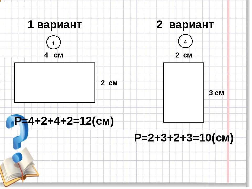 1 вариант 2 вариант 1 4 4 см 2 см 3 см 2 см Р=4+2+4+2=12(см) Р=2+3+2+3=10(см)