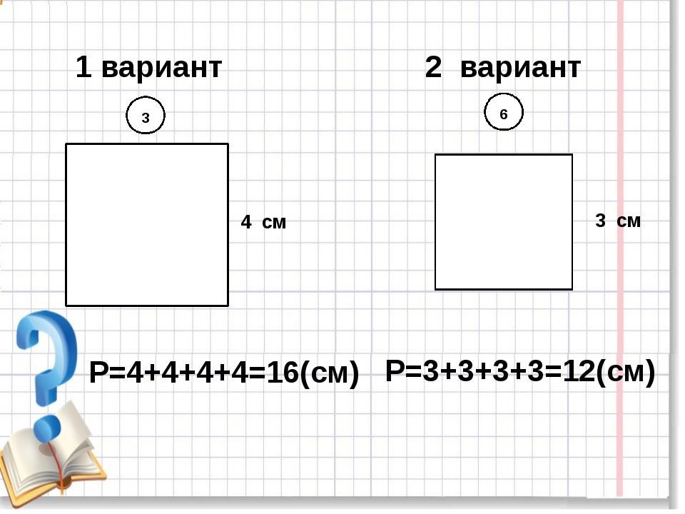 1 вариант 2 вариант 3 6 4 см 3 см Р=4+4+4+4=16(см) Р=3+3+3+3=12(см)