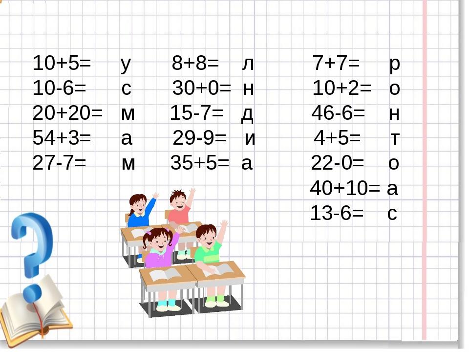 10+5= у 8+8= л 7+7= р 10-6= с 30+0= н 10+2= о 20+20= м 15-7= д 46-6= н 54+3=...