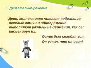 5. Двигательно-речевые Дети коллективно читают небольшие веселые стихи и одно