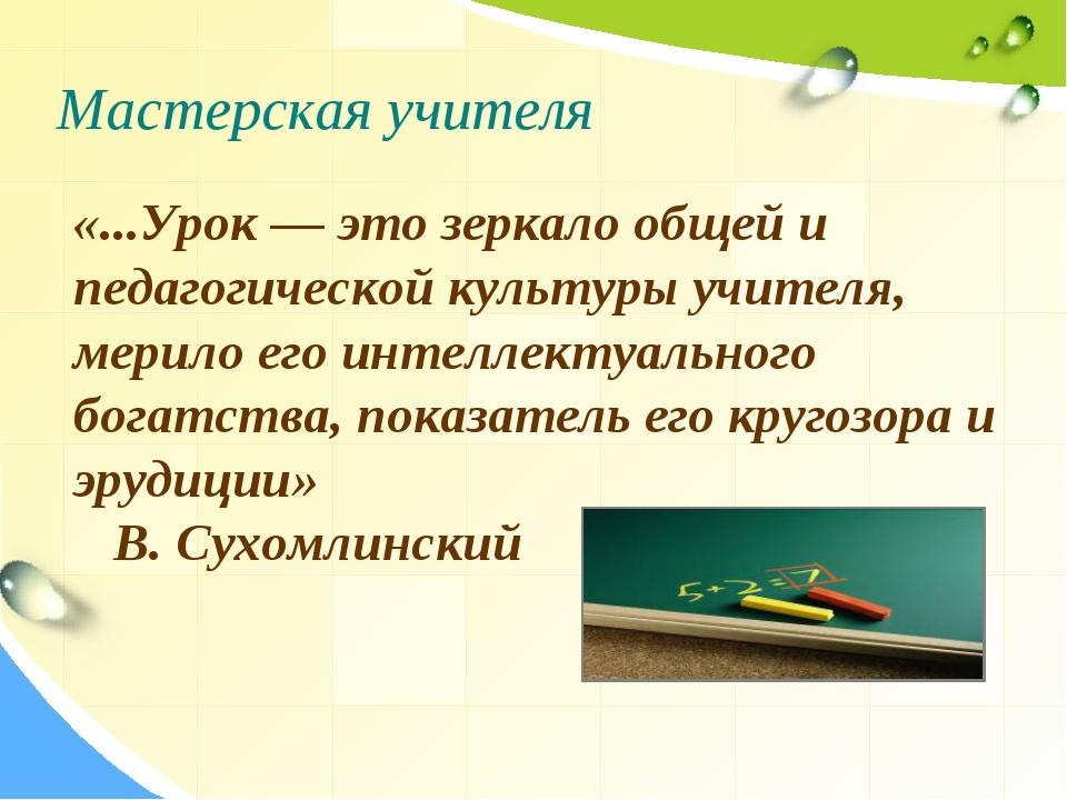 Мастерская учителя «...Урок — это зеркало общей и педагогической культуры учи...