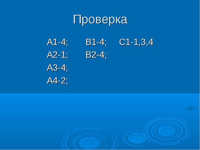 Проверка А1-4; В1-4; С1-1,3,4 А2-1; В2-4; А3-4; А4-2;