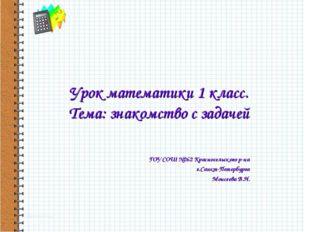 Урок математики 1 класс. Тема: знакомство с задачей ГОУ СОШ №262 Красносельск