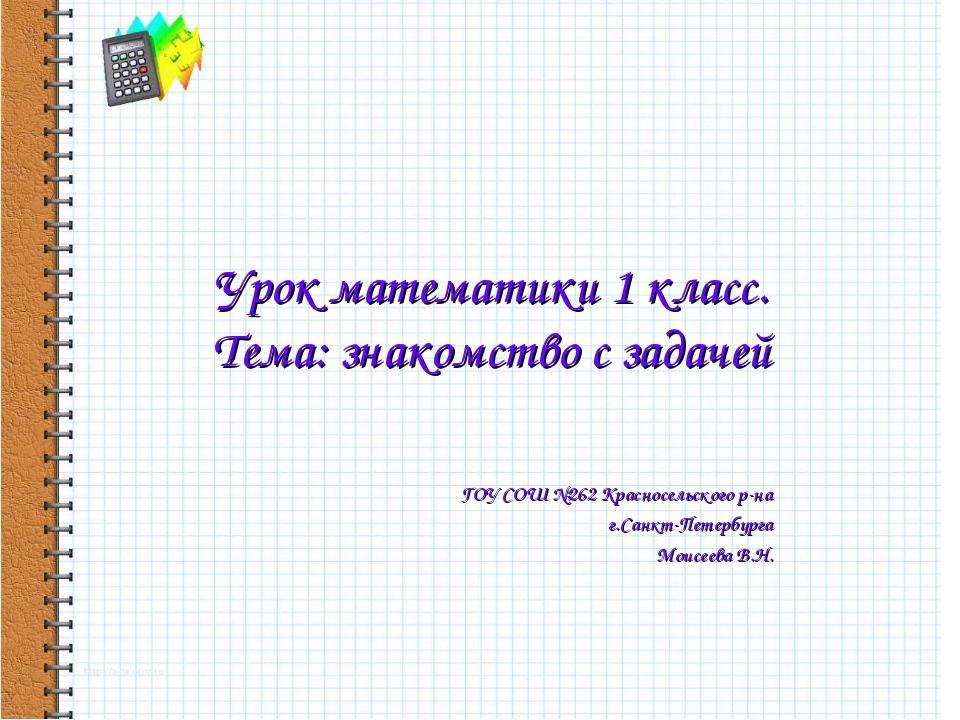 Урок математики 1 класс. Тема: знакомство с задачей ГОУ СОШ №262 Красносельск...