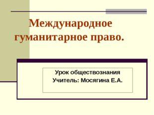 Международное гуманитарное право. Урок обществознания Учитель: Мосягина Е.А.