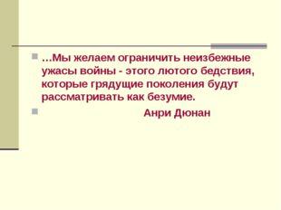 …Мы желаем ограничить неизбежные ужасы войны - этого лютого бедствия, которые