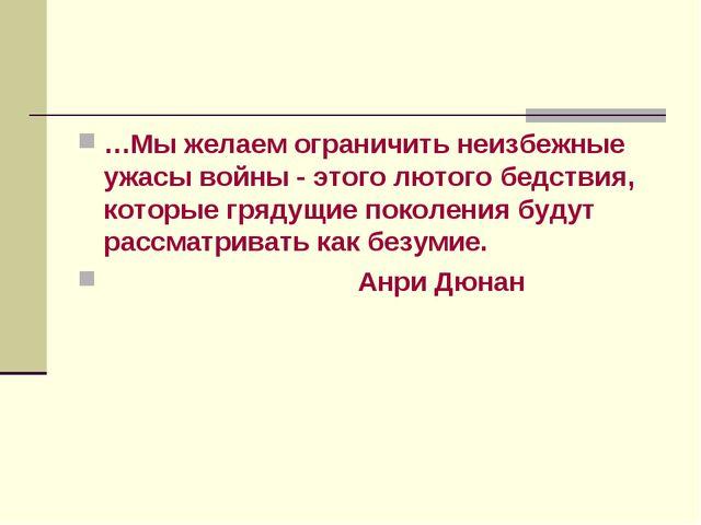 …Мы желаем ограничить неизбежные ужасы войны - этого лютого бедствия, которые...