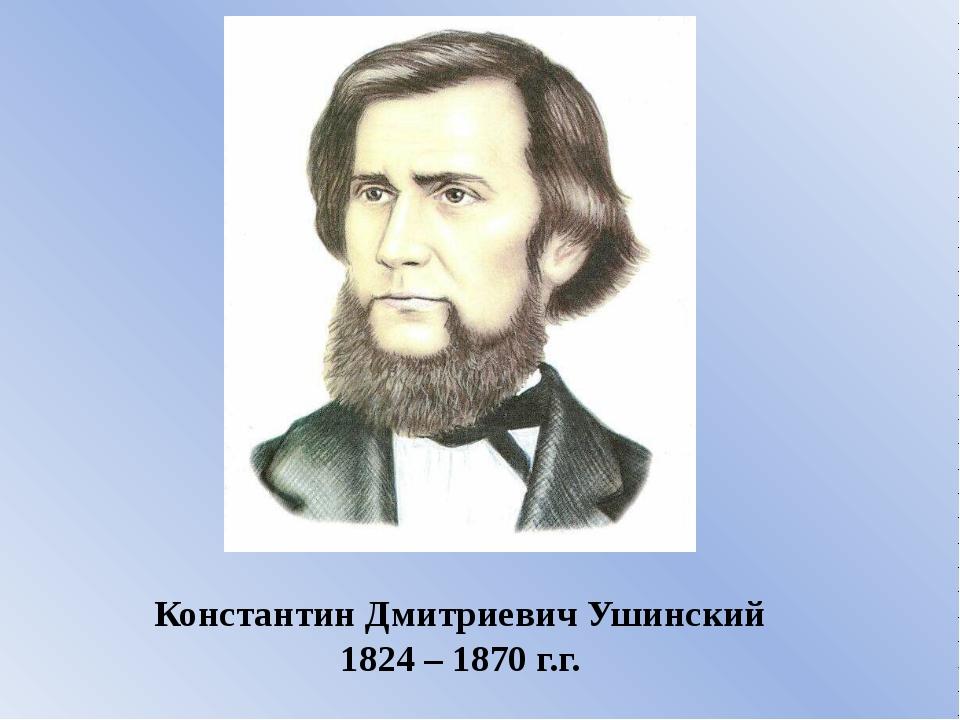 Константин Дмитриевич Ушинский 1824 – 1870 г.г.