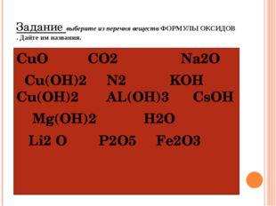 Задание выберите из перечня веществ ФОРМУЛЫ ОКСИДОВ . Дайте им названия. СuO