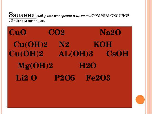 Задание выберите из перечня веществ ФОРМУЛЫ ОКСИДОВ . Дайте им названия. СuO...