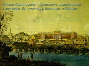 Мечта Ломоносова – построить университет, в котором бы учились и богатые, и б
