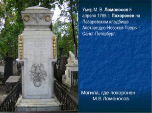 Могила, где похоронен М.В Ломоносов. Умер М. В. Ломоносов 5 апреля 1765 г. По