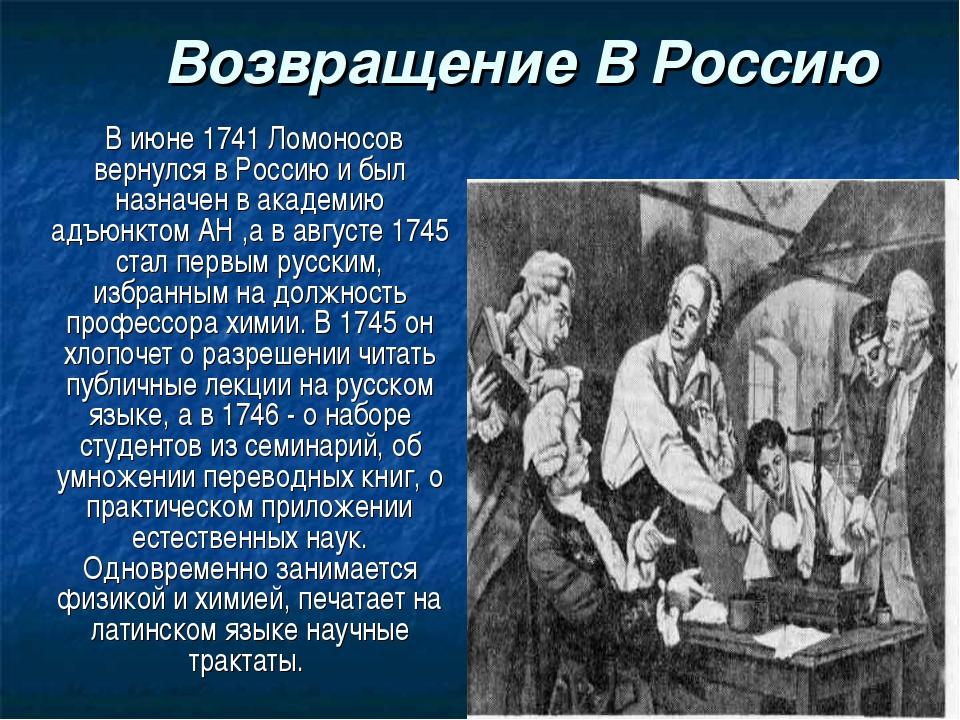 Возвращение В Россию В июне 1741 Ломоносов вернулся в Россию и был назначен...