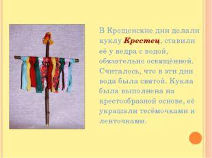 В Крещенские дни делали куклу Крестец, ставили её у ведра с водой, обязател