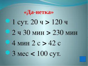 «Да-нетка» 1 сут. 20ч > 120ч 2ч 30мин > 230мин 4мин 2с > 42с 3мес <