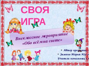 СВОЯ ИГРА Внеклассное мероприятие «Обо всём на свете» Автор презентации Зимин