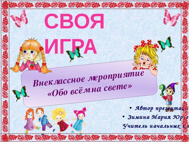 СВОЯ ИГРА Внеклассное мероприятие «Обо всём на свете» Автор презентации Зимин...