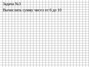 Задача №3 Вычислить сумму чисел от 6 до 10