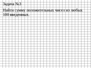 Задача №3 Найти сумму положительных чисел из любых 100 введенных.