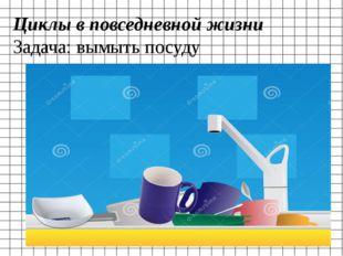 Циклы в повседневной жизни Задача: вымыть посуду